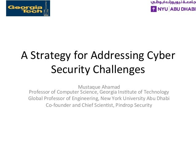 A	   Strategy	   for	   Addressing	   Cyber	    Security	   Challenges	    Mustaque	   Ahamad	    Professor	   of	   Compu...