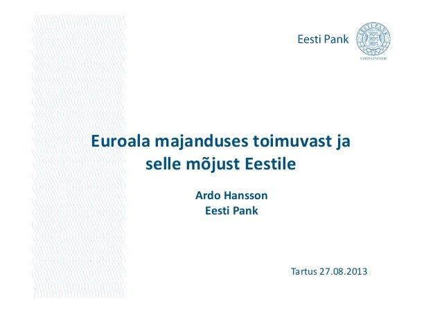 Euroala majanduses toimuvast ja selle mõjust Eestileselle mõjust Eestile Ardo Hansson Eesti Pank Tartus 27.08.2013