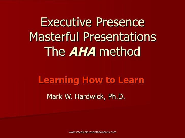 Executive Presence Masterful Presentations The  AHA  method L earning How to Learn   Mark W. Hardwick, Ph.D.