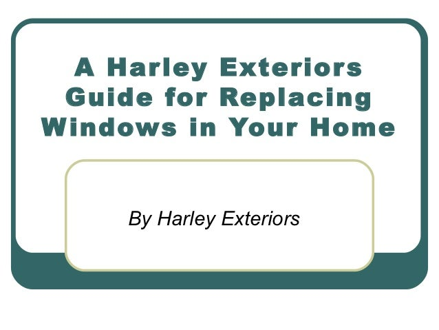 A Har ley Exterior s Guide for ReplacingW indows in Your Home     By Harley Exteriors