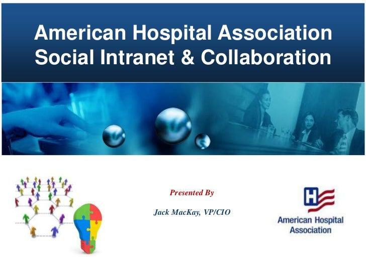American Hospital Association<br />Social Intranet & Collaboration<br />Presented By<br />Jack MacKay, VP/CIO<br />