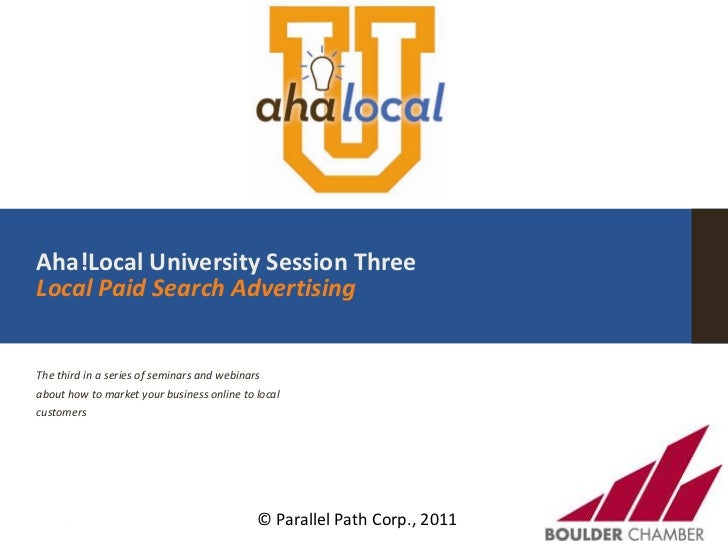 Aha!Local University Session ThreeLocal Paid Search Advertising<br />The third in a series of seminars and webinars about ...