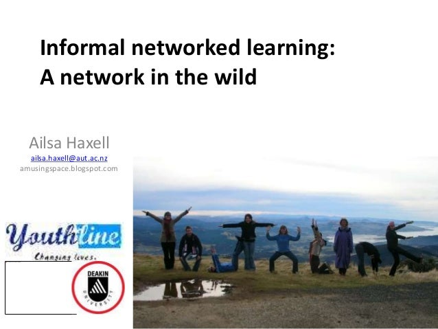 Informal networked learning: A network in the wild Ailsa Haxell ailsa.haxell@aut.ac.nz amusingspace.blogspot.com
