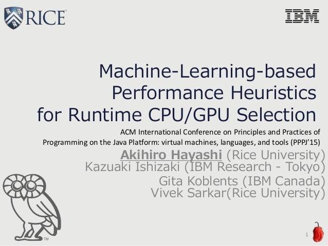 Machine-Learning-based Performance Heuristics for Runtime CPU/GPU Selection Akihiro Hayashi (Rice University) Kazuaki Ishi...