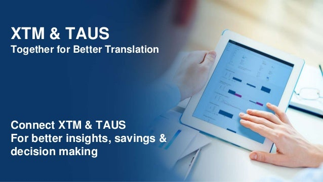 XTM & TAUS Together for Better Translation Connect XTM & TAUS For better insights, savings & decision making