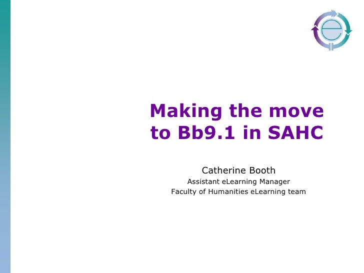 Making the move to Bb9.1 in SAHC<br />Catherine Booth<br />Assistant eLearning Manager<br />Faculty of Humanities eLearnin...