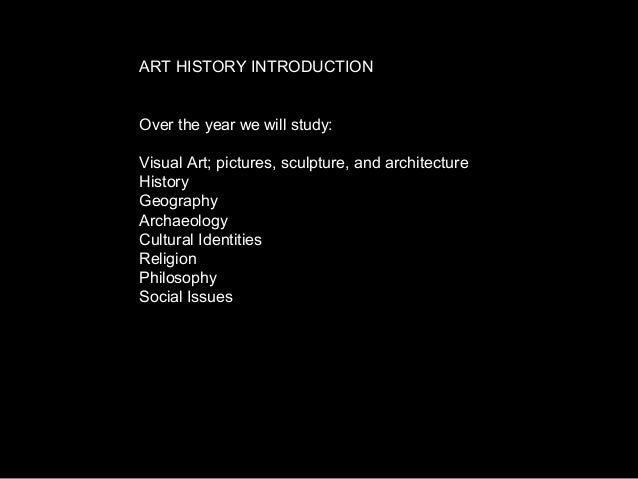 ART HISTORY INTRODUCTION Over the year we will study: Visual Art; pictures, sculpture, and architecture History Geography ...