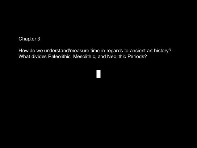Chapter 3 How do we understand/measure time in regards to ancient art history? What divides Paleolithic, Mesolithic, and N...
