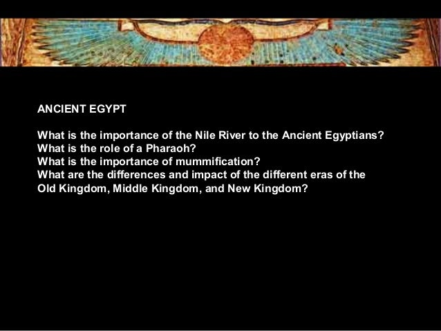 ANCIENT EGYPT What is the importance of the Nile River to the Ancient Egyptians? What is the role of a Pharaoh? What is th...