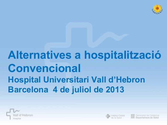 Alternatives a hospitalització Convencional Hospital Universitari Vall d'Hebron Barcelona 4 de juliol de 2013  Oferim al p...