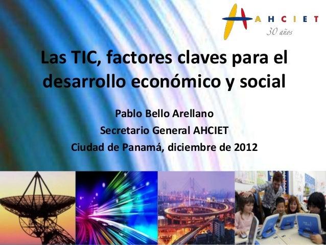 Las TIC, factores claves para eldesarrollo económico y social           Pablo Bello Arellano        Secretario General AHC...