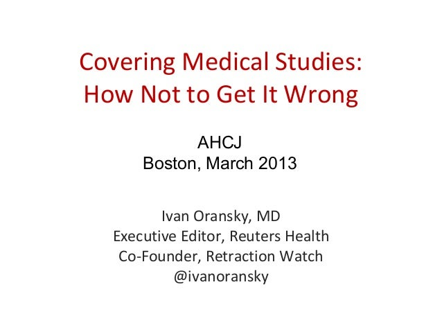 Covering Medical Studies:How Not to Get It Wrong            AHCJ      Boston, March 2013         Ivan Oransky, MD  Executi...