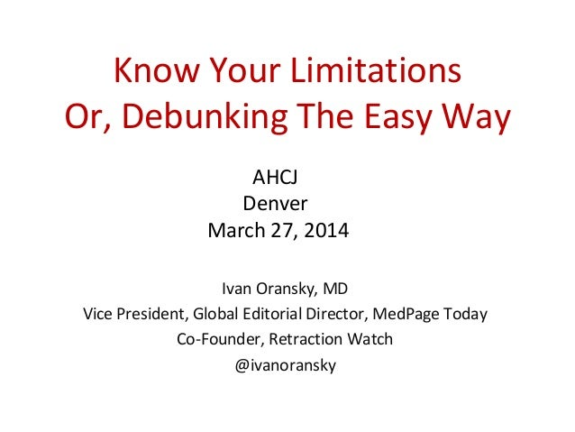 Know Your Limitations Or, Debunking The Easy Way Ivan Oransky, MD Vice President, Global Editorial Director, MedPage Today...