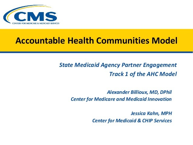Accountable Health Communities Model State Medicaid Agency Partner Engagement Track 1 of the AHC Model Alexander Billioux,...