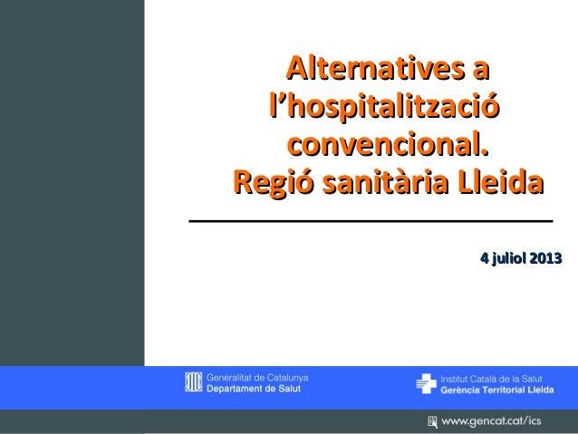 Alternatives a l'hospitalització convencional. Regió sanitària Lleida 4 juliol 2013