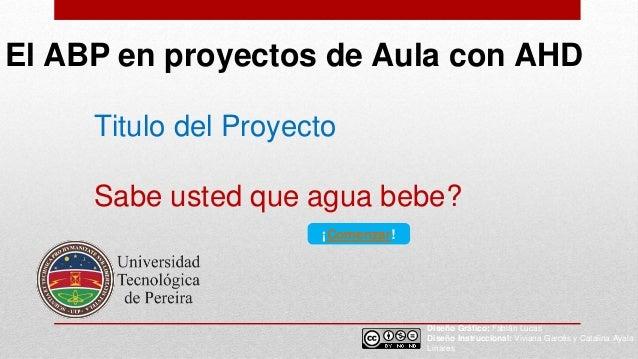 El ABP en proyectos de Aula con AHD Diseño Gráfico: Fabián Lucas Diseño Instruccional: Viviana Garcés y Catalina Ayala Lin...