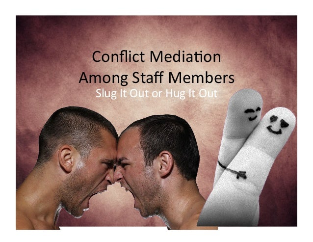 Conflict  Media-on     Among  Staff  Members   Slug  It  Out  or  Hug  It  Out