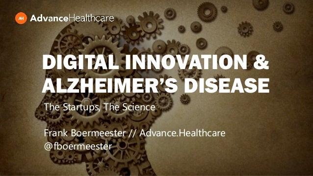 DIGITAL INNOVATION & ALZHEIMER'S DISEASE The Startups, The Science Frank Boermeester // Advance.Healthcare @fboermeester