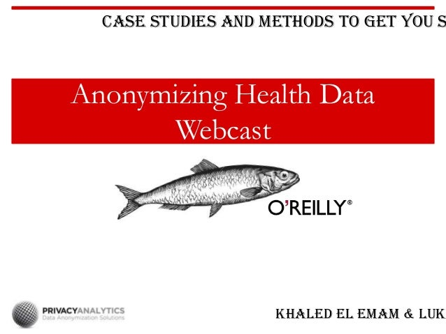 Anonymizing Health Data Webcast Case Studies and Methods to Get You S Khaled El Emam & Luk