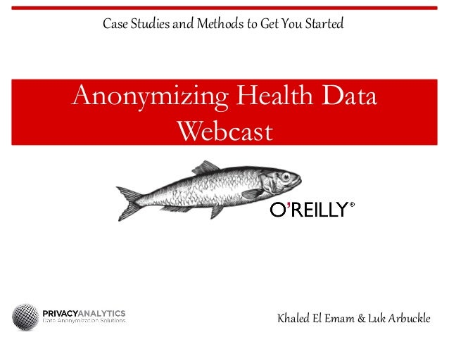 Anonymizing Health Data Webcast Case Studies and Methods to Get You Started Khaled El Emam & Luk Arbuckle
