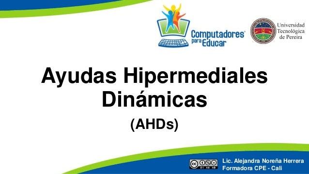 Ayudas Hipermediales Dinámicas (AHDs) Lic. Alejandra Noreña Herrera Formadora CPE - Cali