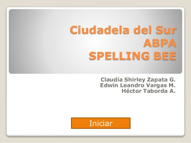 Ciudadela del Sur  ABPA  SPELLING BEE  Claudia Shirley Zapata G.  Edwin Leandro Vargas M.  Héctor Taborda A.  Iniciar