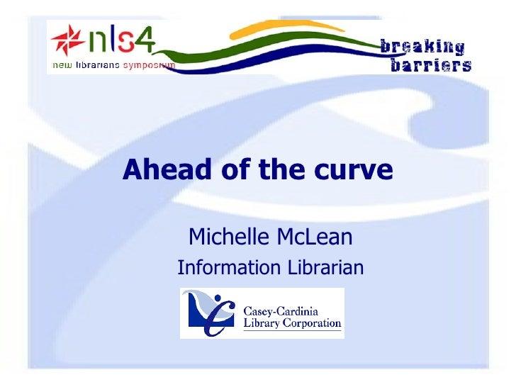 Ahead of the curve <ul><ul><li>Michelle McLean </li></ul></ul><ul><ul><li>Information Librarian </li></ul></ul>