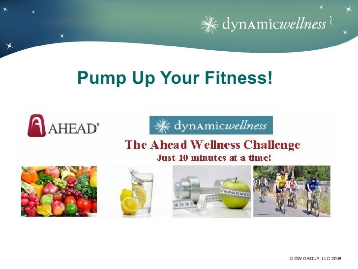 ®Pump Up Your Fitness!                        © DW GROUP, LLC 2008