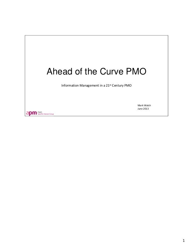 Ahead of the Curve PMO Information Management in a 21st Century PMO Mark Walsh June 2013 1