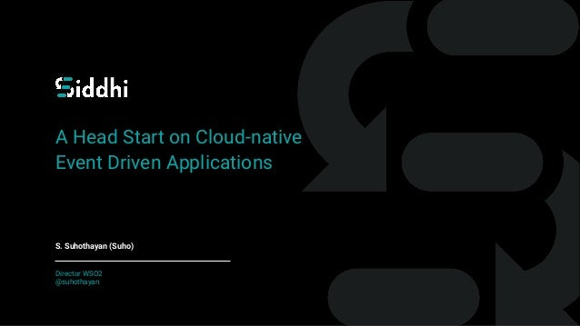 A Head Start on Cloud-native Event Driven Applications S. Suhothayan (Suho) Director WSO2 @suhothayan
