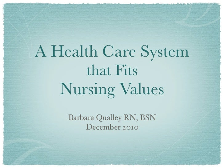 A Health Care System        that Fits   Nursing Values    Barbara Qualley RN, BSN        December 2010               1