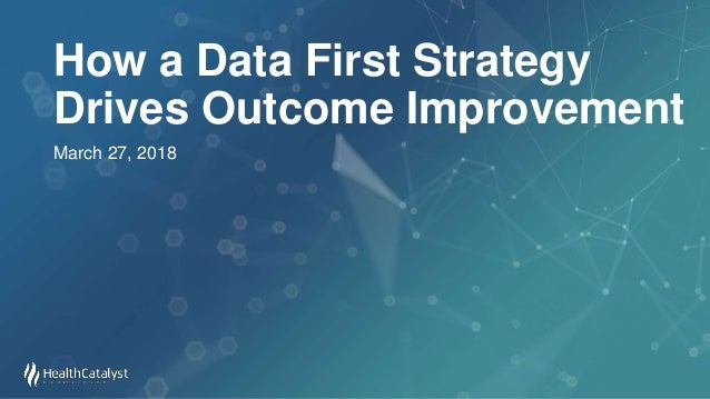 How a Data First Strategy Drives Outcome Improvement March 27, 2018