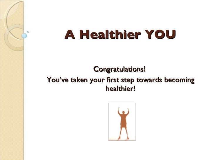 A Healthier YOU Congratulations!  You've taken your first step towards becoming healthier!