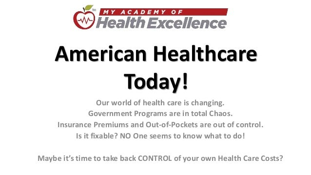 American Healthcare Today! Our world of health care is changing. Government Programs are in total Chaos. Insurance Premium...