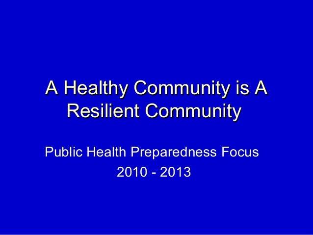 A Healthy Community is AA Healthy Community is A Resilient CommunityResilient Community Public Health Preparedness Focus 2...