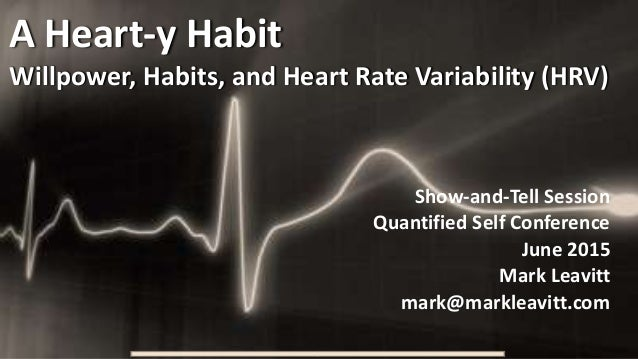 A Heart-y Habit Willpower, Habits, and Heart Rate Variability (HRV) Show-and-Tell Session Quantified Self Conference June ...