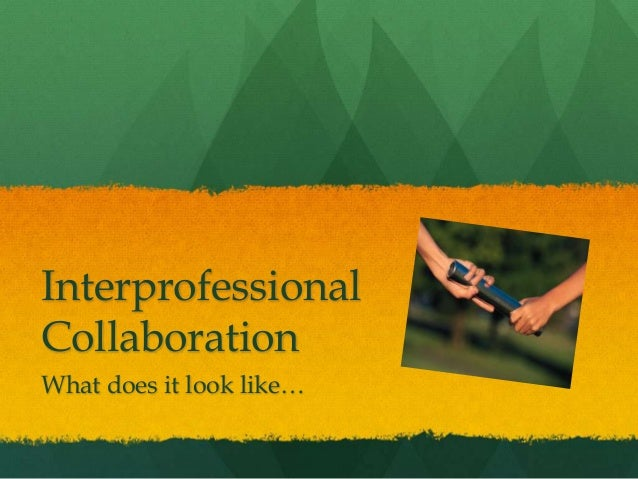 Interprofessional Collaboration What does it look like…