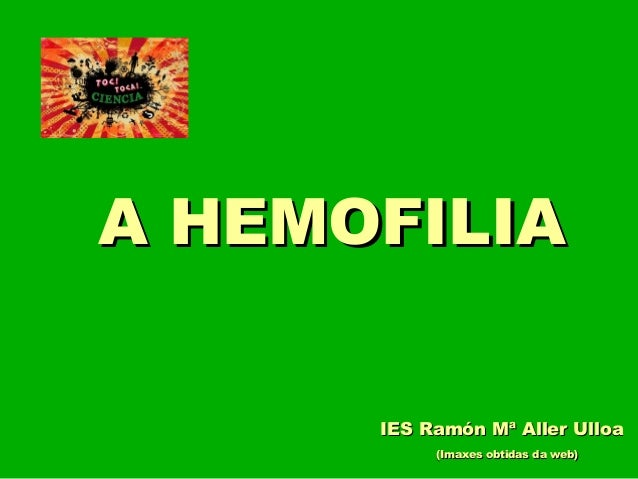 A HEMOFILIAA HEMOFILIA (Imaxes obtidas da web)(Imaxes obtidas da web) IES Ramón Mª Aller UlloaIES Ramón Mª Aller Ulloa