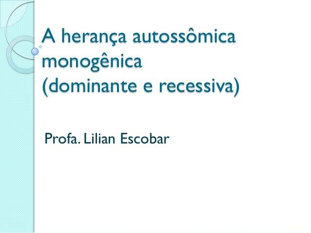A herança autossômicamonogênica(dominante e recessiva)Profa. Lilian Escobar
