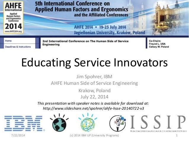 Educating Service Innovators Jim Spohrer, IBM AHFE Human Side of Service Engineering Krakow, Poland July 22, 2014 7/22/201...