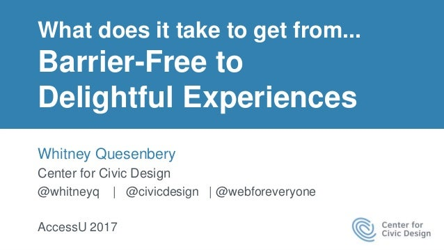 What does it take to get from... Barrier-Free to Delightful Experiences Whitney Quesenbery Center for Civic Design @whitne...