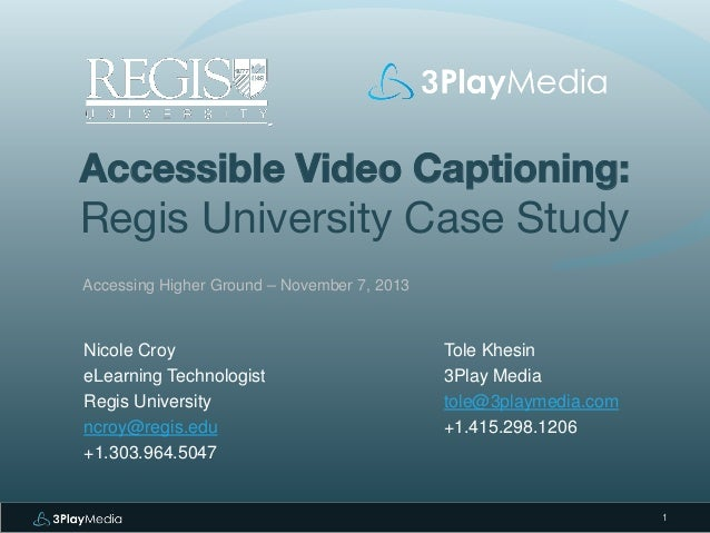 Accessible Video Captioning:  Regis University Case Study Accessing Higher Ground – November 7, 2013  Nicole Croy eLearnin...