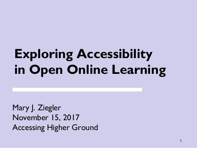 1 Exploring Accessibility in Open Online Learning Mary J. Ziegler November 15, 2017 Accessing Higher Ground