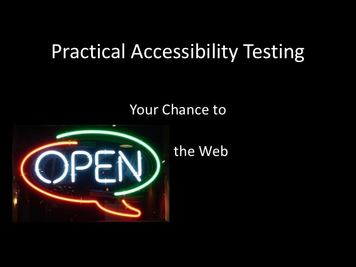 Practical Accessibility Testing         Your Chance to          Open the Web