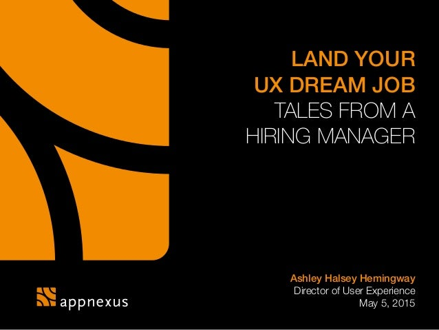 LAND YOUR UX DREAM JOB TALES FROM A HIRING MANAGER Ashley Halsey Hemingway Director of User Experience May 5, 2015
