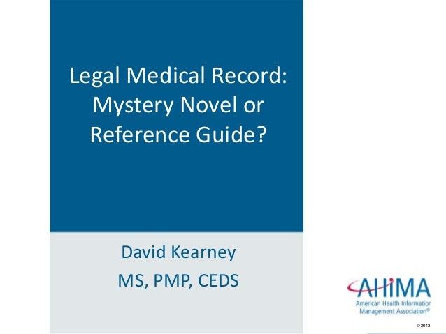 © 2013© 2013 David Kearney MS, PMP, CEDS Legal Medical Record: Mystery Novel or Reference Guide?