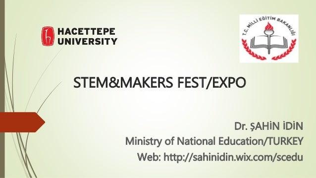 STEM&MAKERS FEST/EXPO Dr. ŞAHİN İDİN Ministry of National Education/TURKEY Web: http://sahinidin.wix.com/scedu