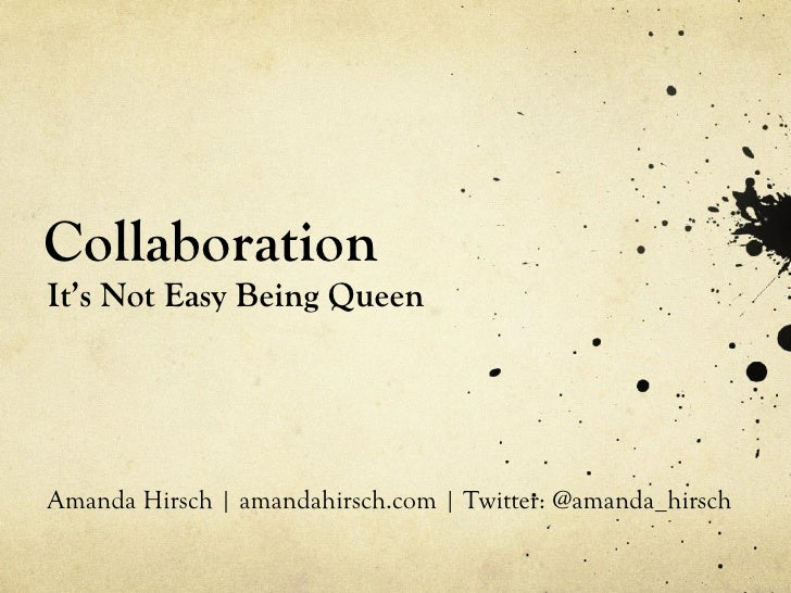 Collaboration <ul><li>It's Not Easy Being Queen </li></ul>Amanda Hirsch | amandahirsch.com | Twitter: @amanda_hirsch