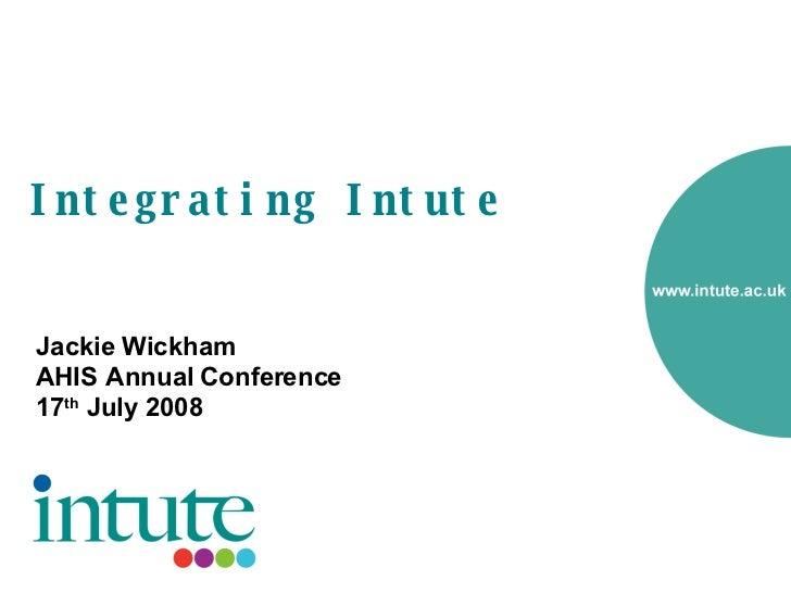 Integrating Intute <ul><li>Jackie Wickham </li></ul><ul><li>AHIS Annual Conference </li></ul><ul><li>17 th  July 2008 </li...