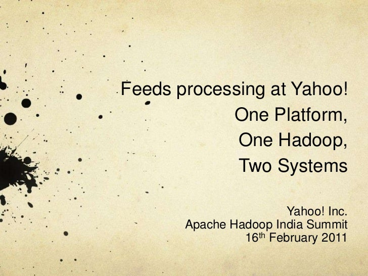 Feeds processing at Yahoo!One Platform, One Hadoop, Two Systems<br />Yahoo! Inc. <br />Apache Hadoop India Summit<br />16t...